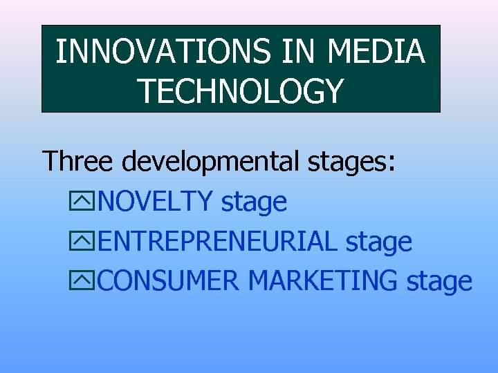 INNOVATIONS IN MEDIA TECHNOLOGY Three developmental stages: y. NOVELTY stage y. ENTREPRENEURIAL stage y.