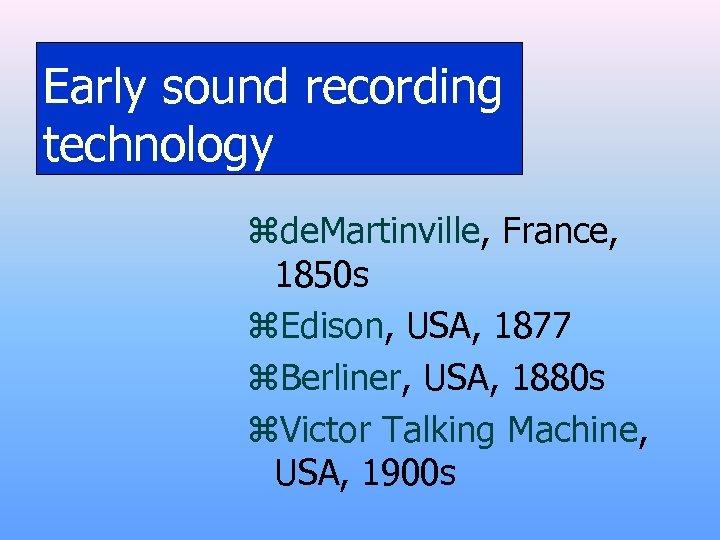 Early sound recording technology zde. Martinville, France, 1850 s z. Edison, USA, 1877 z.