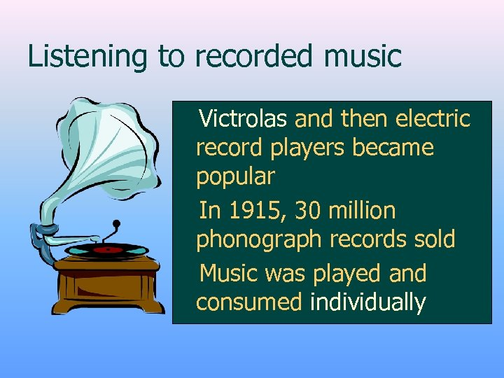 Listening to recorded music z. Victrolas and then electric record players became popular z.