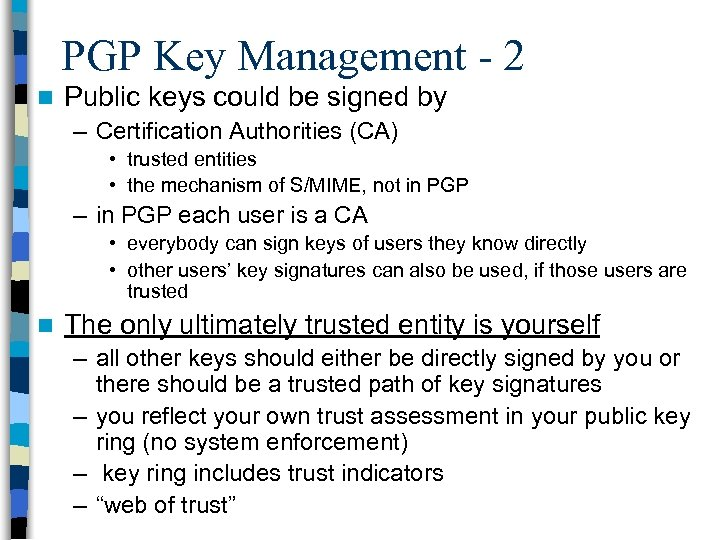 PGP Key Management - 2 n Public keys could be signed by – Certification