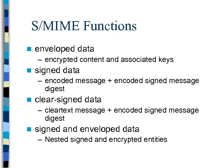 S/MIME Functions n enveloped data – encrypted content and associated keys n signed data