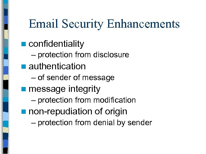 Email Security Enhancements n confidentiality – protection from disclosure n authentication – of sender