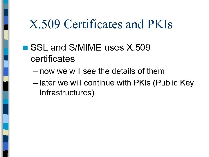 X. 509 Certificates and PKIs n SSL and S/MIME uses X. 509 certificates –