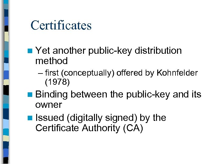 Certificates n Yet another public-key distribution method – first (conceptually) offered by Kohnfelder (1978)