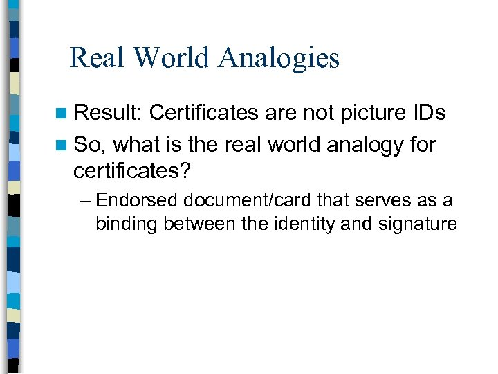 Real World Analogies n Result: Certificates are not picture IDs n So, what is