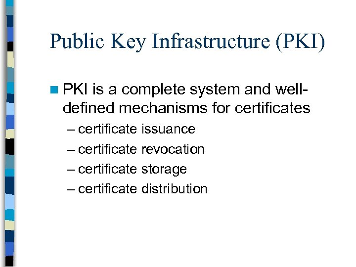 Public Key Infrastructure (PKI) n PKI is a complete system and welldefined mechanisms for