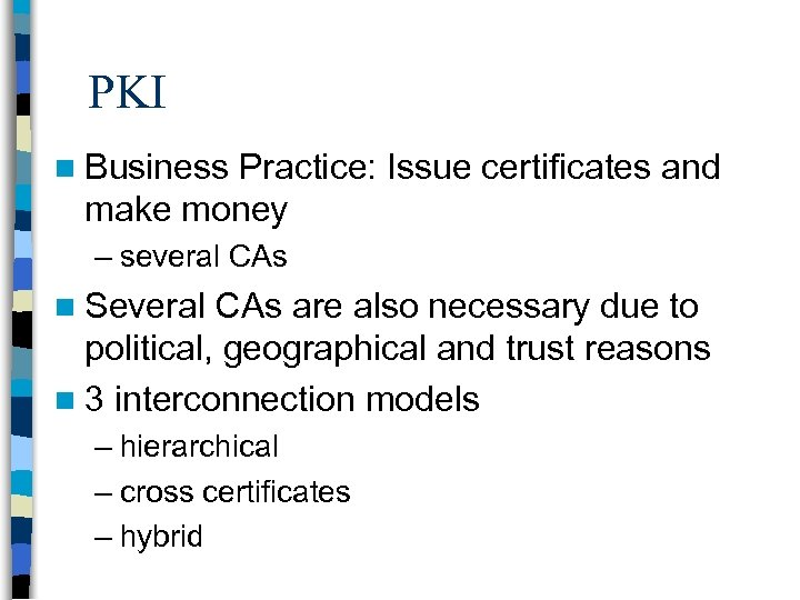 PKI n Business Practice: Issue certificates and make money – several CAs n Several