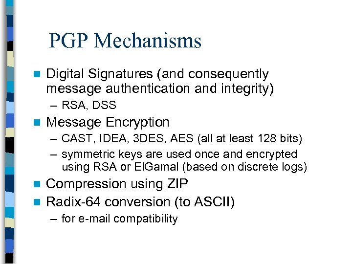 PGP Mechanisms n Digital Signatures (and consequently message authentication and integrity) – RSA, DSS