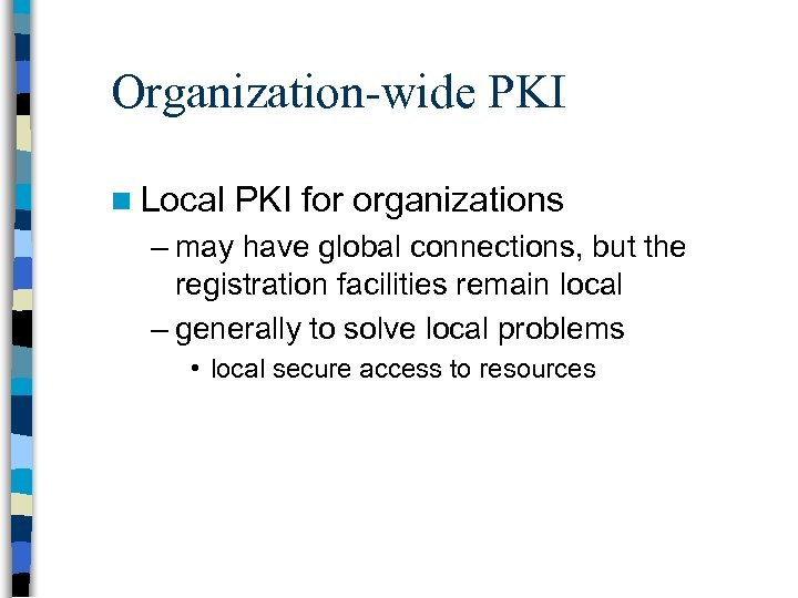 Organization-wide PKI n Local PKI for organizations – may have global connections, but the