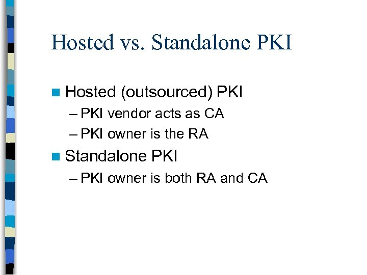 Hosted vs. Standalone PKI n Hosted (outsourced) PKI – PKI vendor acts as CA