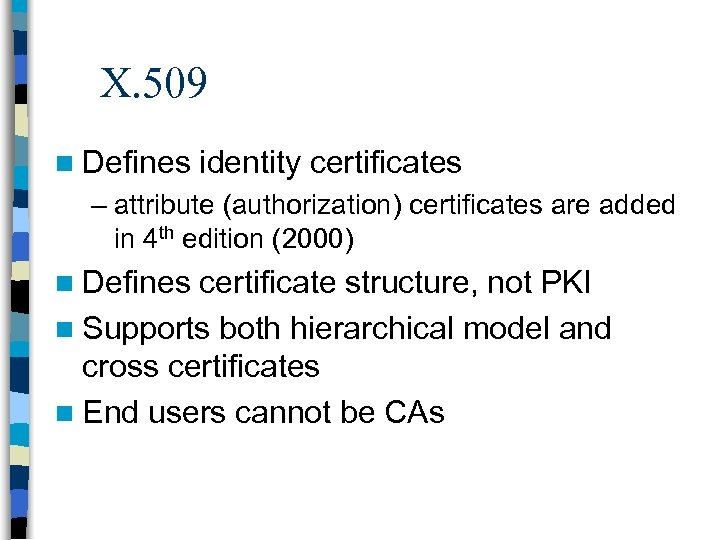 X. 509 n Defines identity certificates – attribute (authorization) certificates are added in 4