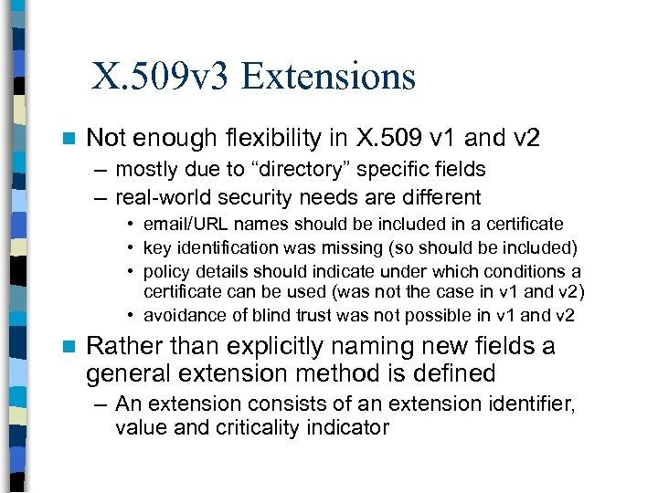 X. 509 v 3 Extensions n Not enough flexibility in X. 509 v 1