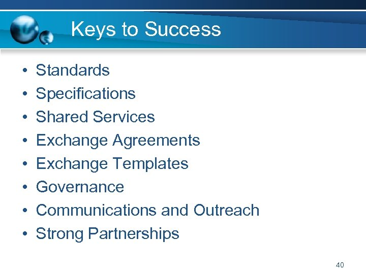 Keys to Success • • Standards Specifications Shared Services Exchange Agreements Exchange Templates Governance