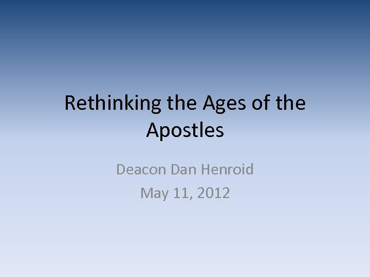 Rethinking the Ages of the Apostles Deacon Dan Henroid May 11, 2012