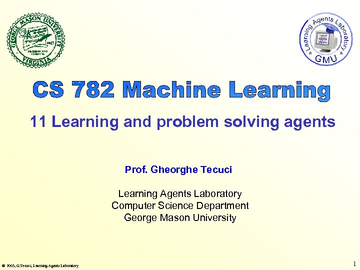 11 Learning and problem solving agents Prof. Gheorghe Tecuci Learning Agents Laboratory Computer Science