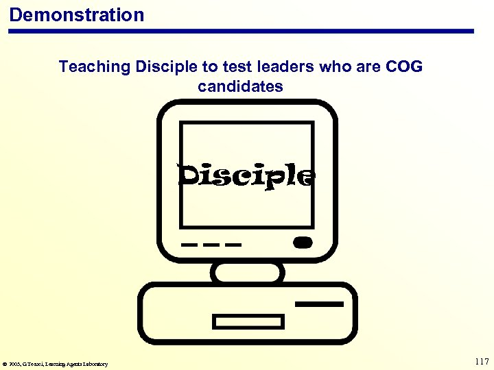 Demonstration Teaching Disciple to test leaders who are COG candidates Disciple 2003, G. Tecuci,