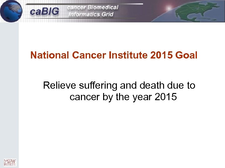 1 National Cancer Institute 2015 Goal Relieve suffering and death due to cancer by