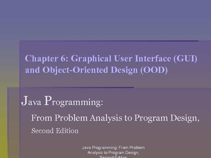 Chapter 6: Graphical User Interface (GUI) and Object-Oriented Design (OOD) Java Programming: From Problem