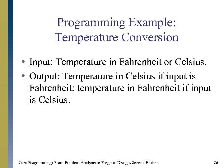 Programming Example: Temperature Conversion s Input: Temperature in Fahrenheit or Celsius. s Output: Temperature