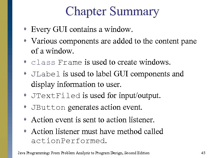 Chapter Summary s Every GUI contains a window. s Various components are added to