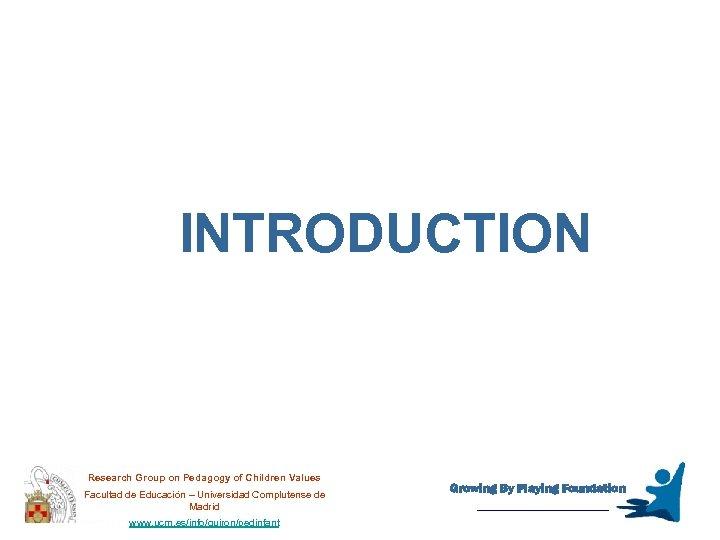 INTRODUCTION Research Group on Pedagogy of Children Values Facultad de Educación – Universidad Complutense
