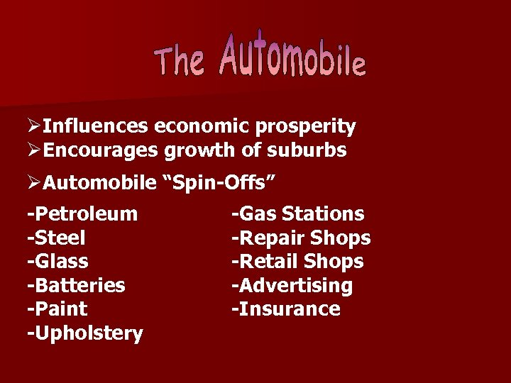 "ØInfluences economic prosperity ØEncourages growth of suburbs ØAutomobile ""Spin-Offs"" -Petroleum -Steel -Glass -Batteries -Paint"