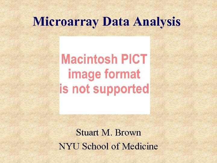 Microarray Data Analysis Stuart M. Brown NYU School of Medicine