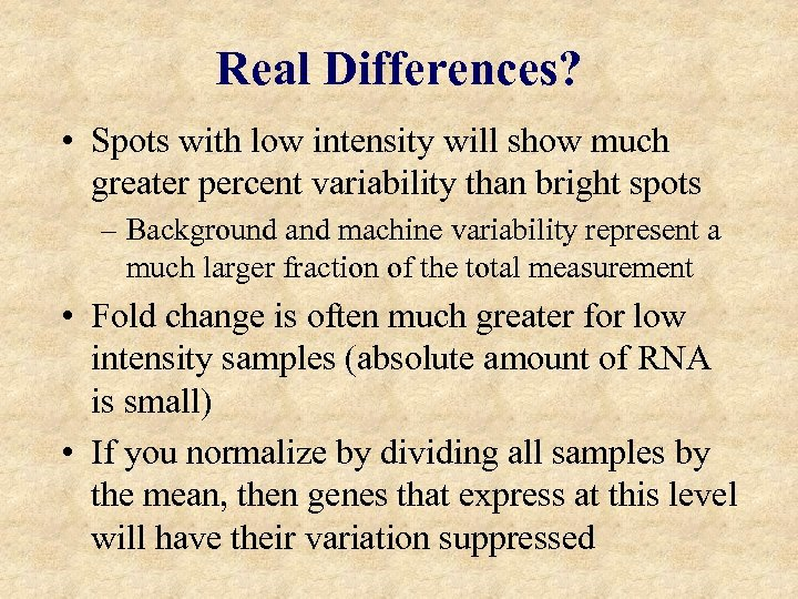 Real Differences? • Spots with low intensity will show much greater percent variability than
