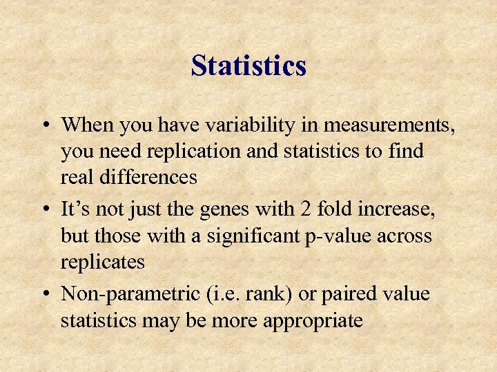 Statistics • When you have variability in measurements, you need replication and statistics to