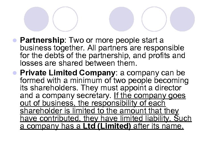 Partnership: Two or more people start a business together. All partners are responsible for