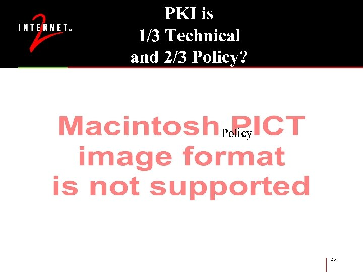 PKI is 1/3 Technical and 2/3 Policy? Technical Policy 26