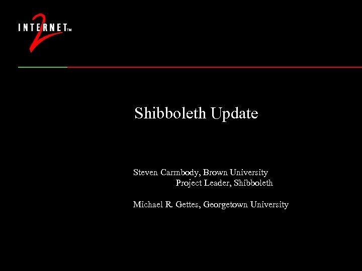 Shibboleth Update Steven Carmbody, Brown University Project Leader, Shibboleth Michael R. Gettes, Georgetown University