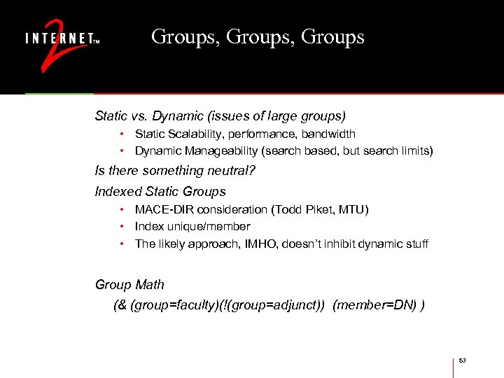Groups, Groups Static vs. Dynamic (issues of large groups) • Static Scalability, performance, bandwidth