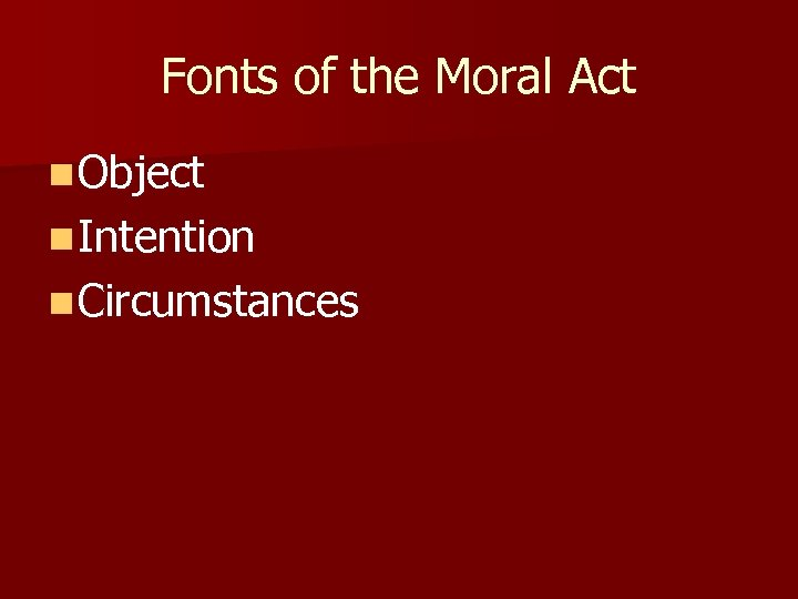 Fonts of the Moral Act n Object n Intention n Circumstances