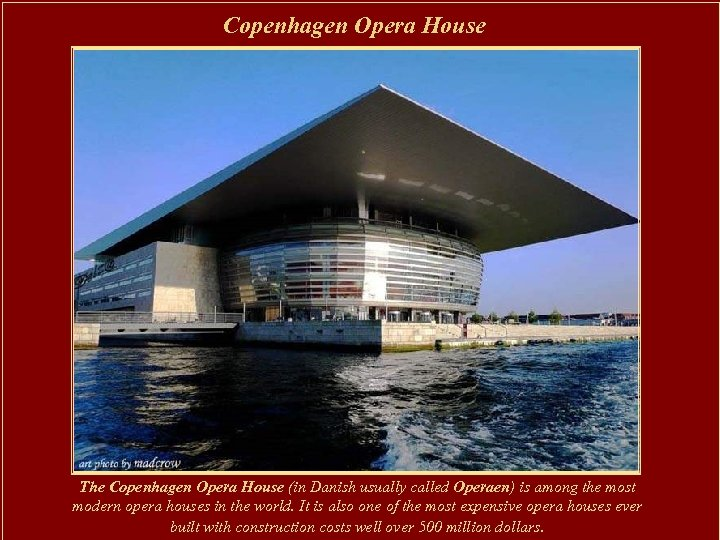 Copenhagen Opera House The Copenhagen Opera House (in Danish usually called Operaen) is among