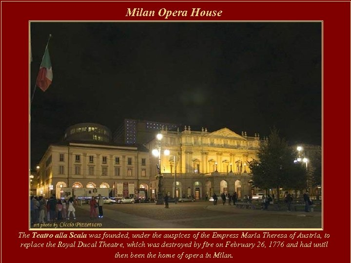 Milan Opera House The Teatro alla Scala was founded, under the auspices of the