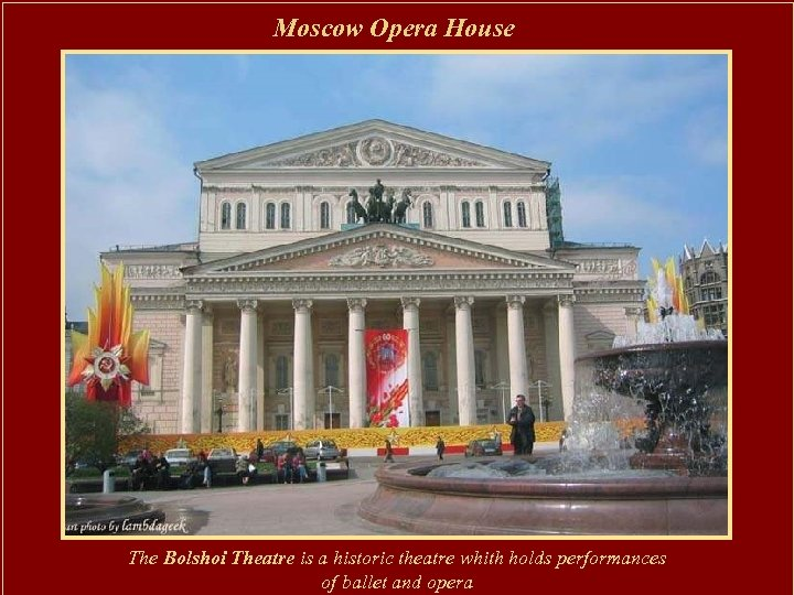 Moscow Opera House The Bolshoi Theatre is a historic theatre whith holds performances of
