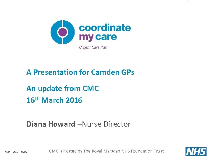 A Presentation for Camden GPs An update from CMC 16 th March 2016 Diana