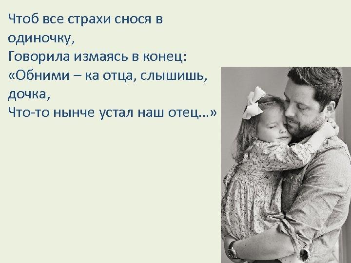 Чтоб все страхи снося в одиночку, Говорила измаясь в конец: «Обними – ка отца,