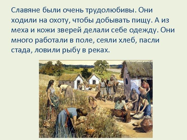 Славяне были очень трудолюбивы. Они ходили на охоту, чтобы добывать пищу. А из меха