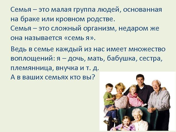 Семья – это малая группа людей, основанная на браке или кровном родстве. Семья –