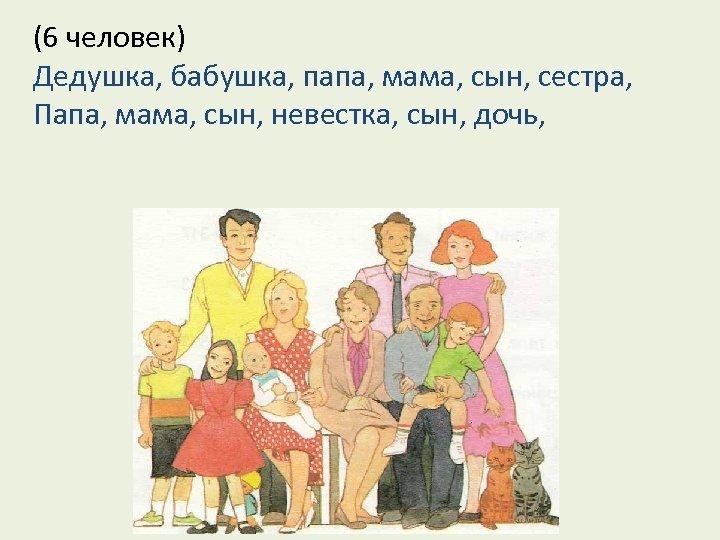 (6 человек) Дедушка, бабушка, папа, мама, сын, сестра, Папа, мама, сын, невестка, сын, дочь,