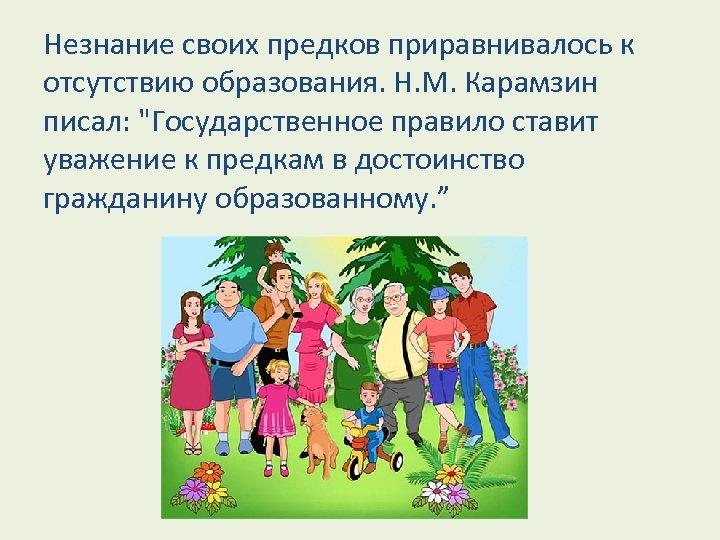 Незнание своих предков приравнивалось к отсутствию образования. Н. М. Карамзин писал: