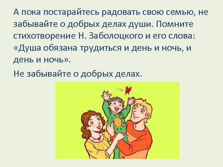 А пока постарайтесь радовать свою семью, не забывайте о добрых делах души. Помните стихотворение