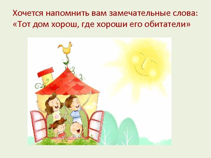 Хочется напомнить вам замечательные слова: «Тот дом хорош, где хороши его обитатели»