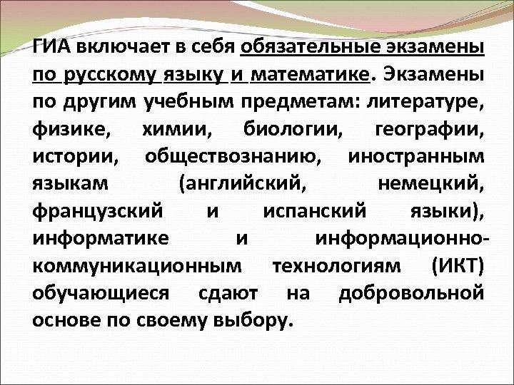 ГИА включает в себя обязательные экзамены по русскому языку и математике. Экзамены по другим