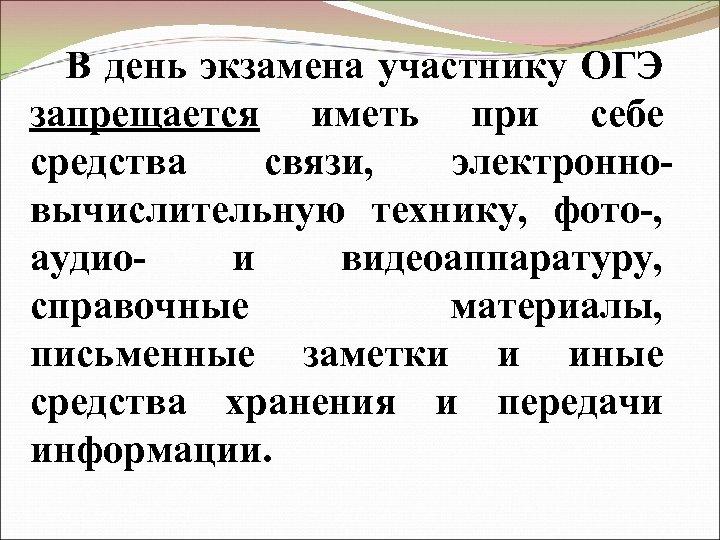 В день экзамена участнику ОГЭ запрещается иметь при себе средства связи, электронновычислительную технику, фото-,