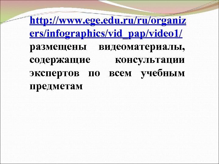 http: //www. ege. edu. ru/ru/organiz ers/infographics/vid_pap/video 1/ размещены видеоматериалы, содержащие консультации экспертов по всем