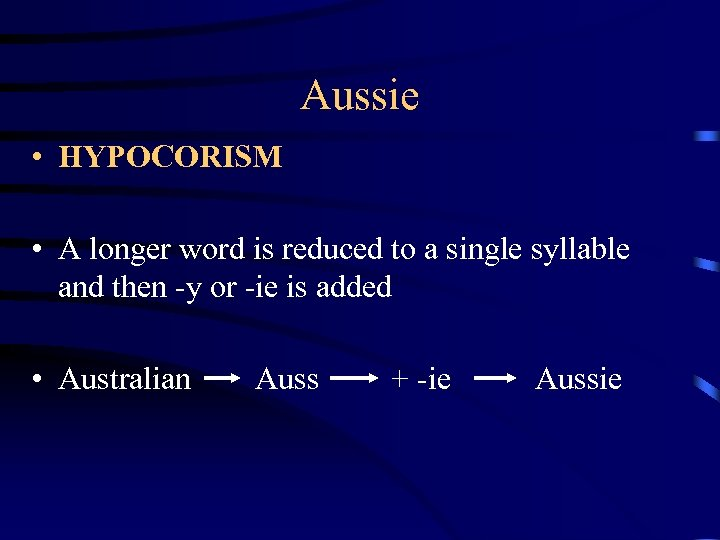 Aussie • HYPOCORISM • A longer word is reduced to a single syllable and