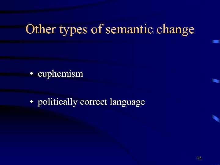 Other types of semantic change • euphemism • politically correct language 33
